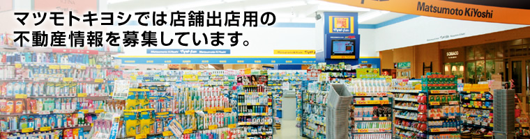 Matsumoto Kiyoshi recruits real estate information for store branch.
